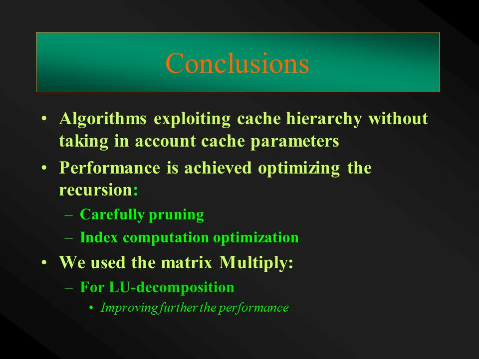 Conclusions Algorithms exploiting cache hierarchy without taking in account cache parameters Performance is achieved optimizing the recursion: –Carefu