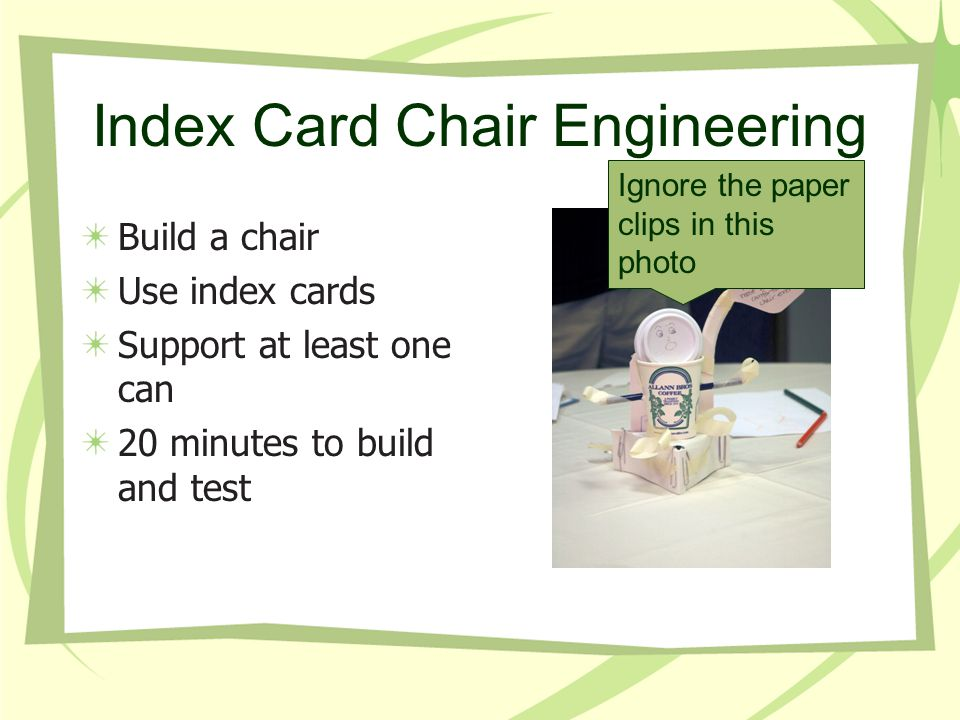 Index Card Chair Engineering Build a chair Use index cards Support at least one can 20 minutes to build and test Ignore the paper clips in this photo