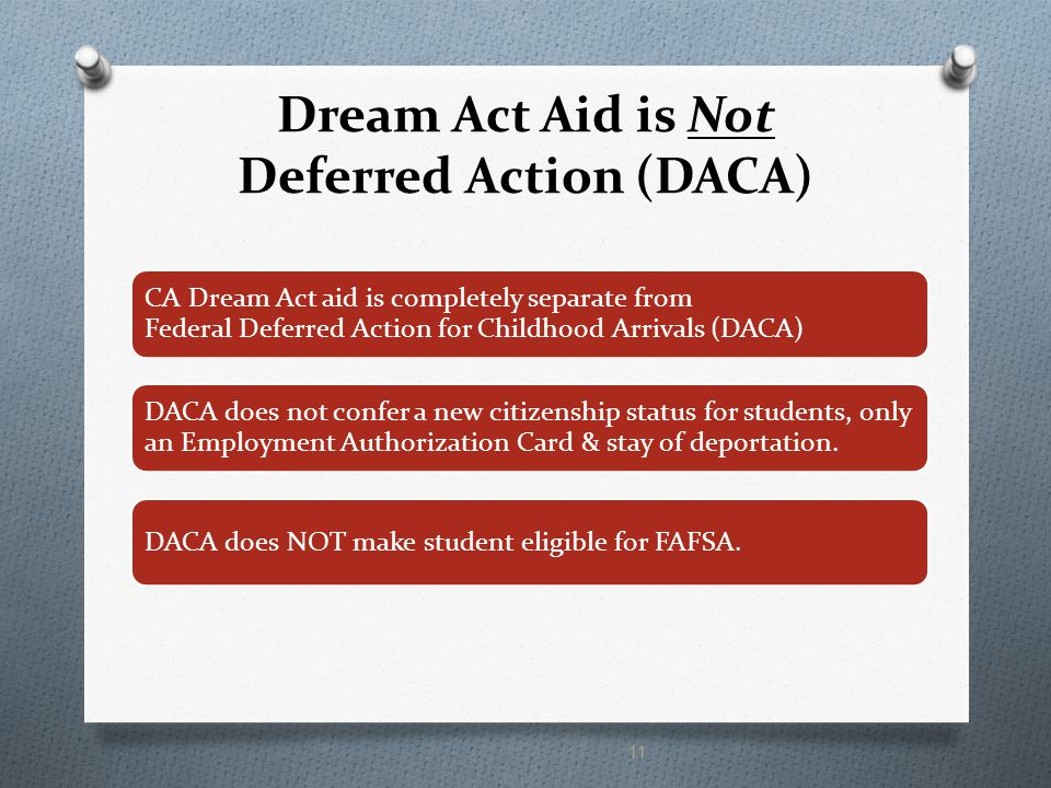 Dream Act Aid is Not Deferred Action (DACA) CA Dream Act aid is completely separate from Federal Deferred Action for Childhood Arrivals (DACA) DACA does not confer a new citizenship status for students, only an Employment Authorization Card & stay of deportation.