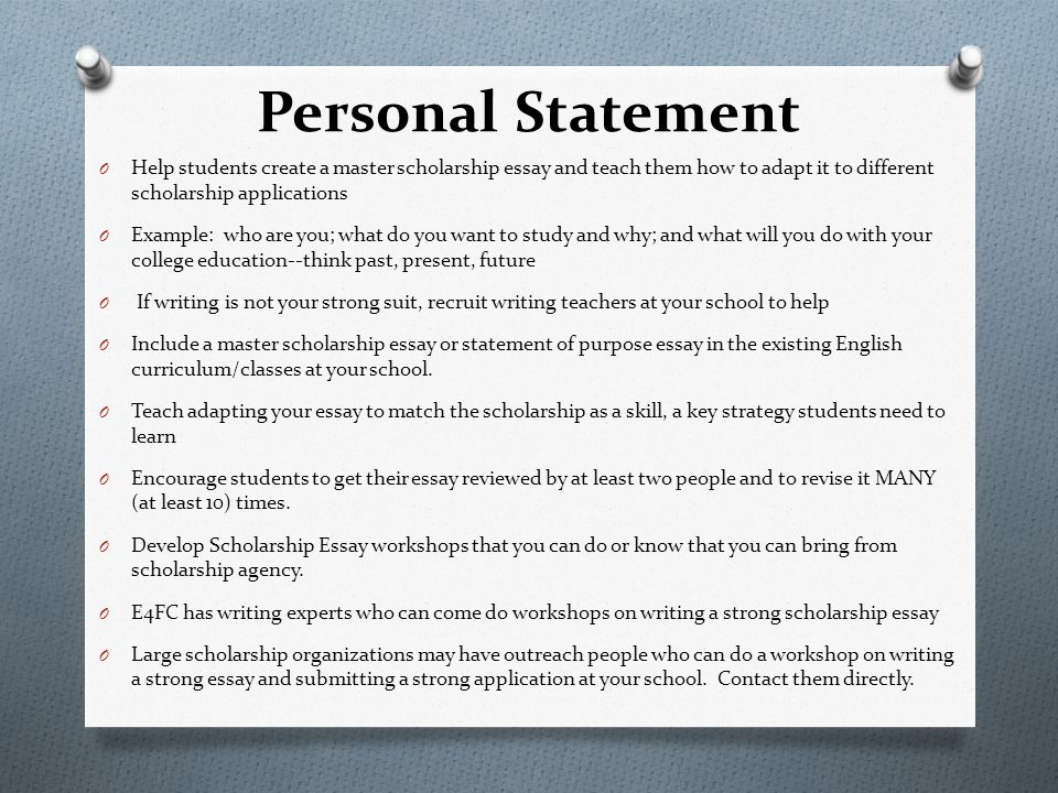 Personal Statement O Help students create a master scholarship essay and teach them how to adapt it to different scholarship applications O Example: who are you; what do you want to study and why; and what will you do with your college education--think past, present, future O If writing is not your strong suit, recruit writing teachers at your school to help O Include a master scholarship essay or statement of purpose essay in the existing English curriculum/classes at your school.