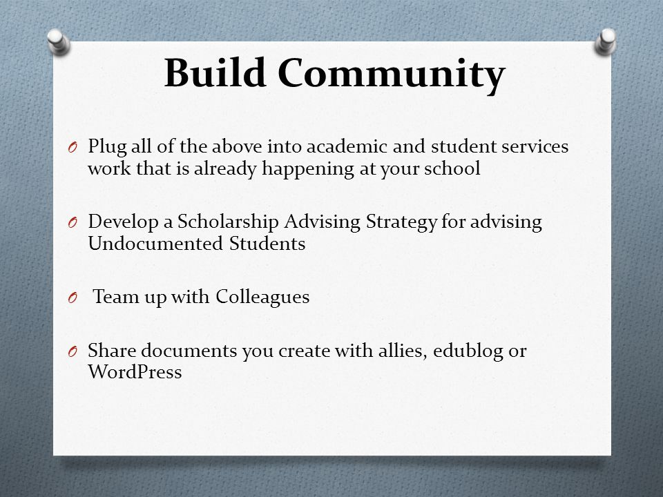 Build Community O Plug all of the above into academic and student services work that is already happening at your school O Develop a Scholarship Advising Strategy for advising Undocumented Students O Team up with Colleagues O Share documents you create with allies, edublog or WordPress
