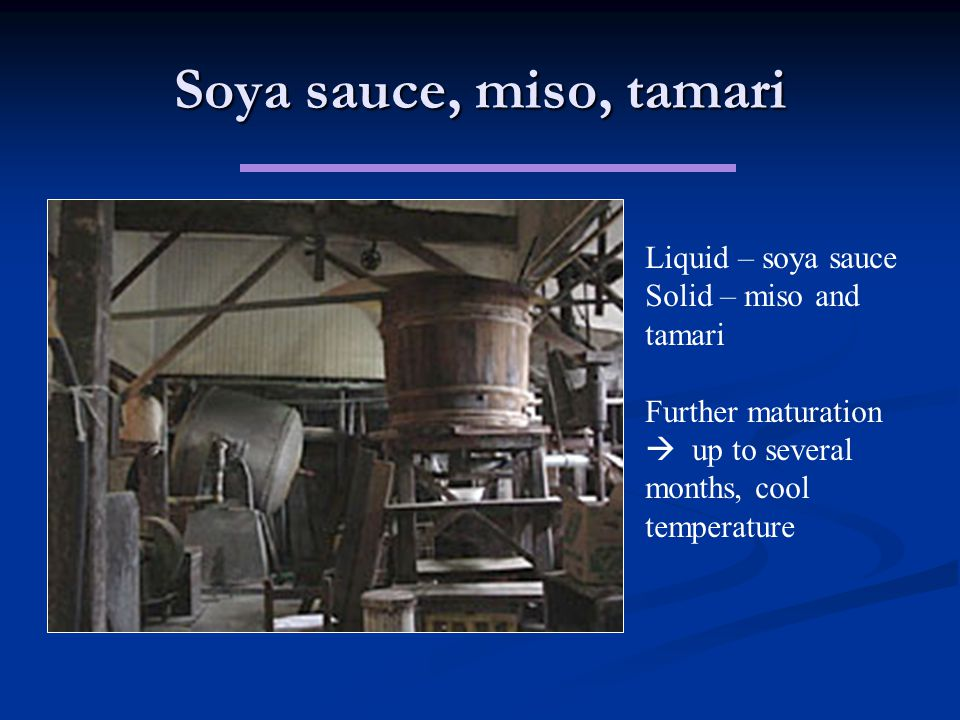 Soya sauce, miso, tamari Liquid – soya sauce Solid – miso and tamari Further maturation  up to several months, cool temperature