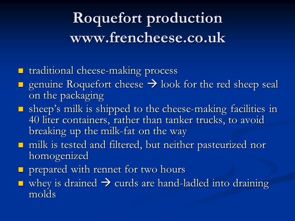 Roquefort production www.frencheese.co.uk traditional cheese-making process traditional cheese-making process genuine Roquefort cheese  look for the red sheep seal on the packaging genuine Roquefort cheese  look for the red sheep seal on the packaging sheep's milk is shipped to the cheese-making facilities in 40 liter containers, rather than tanker trucks, to avoid breaking up the milk-fat on the way sheep's milk is shipped to the cheese-making facilities in 40 liter containers, rather than tanker trucks, to avoid breaking up the milk-fat on the way milk is tested and filtered, but neither pasteurized nor homogenized milk is tested and filtered, but neither pasteurized nor homogenized prepared with rennet for two hours prepared with rennet for two hours whey is drained  curds are hand-ladled into draining molds whey is drained  curds are hand-ladled into draining molds