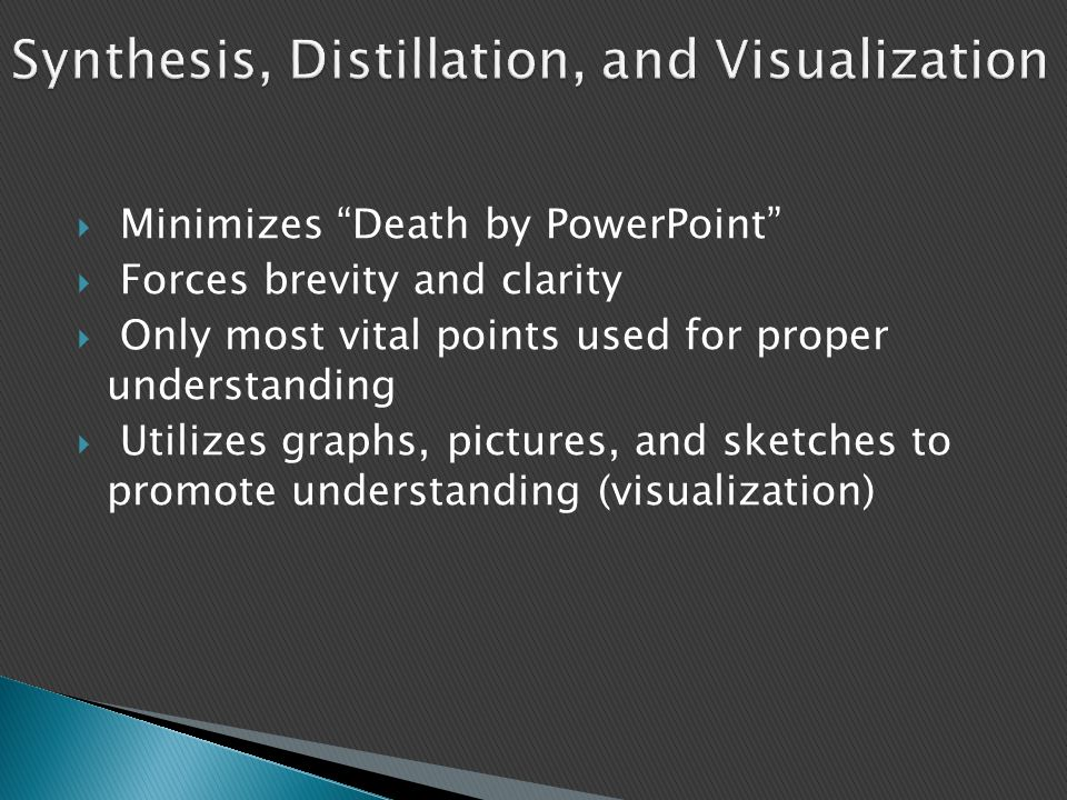 "Synthesis, Distillation, and Visualization  Minimizes ""Death by PowerPoint""  Forces brevity and clarity  Only most vital points used for proper und"