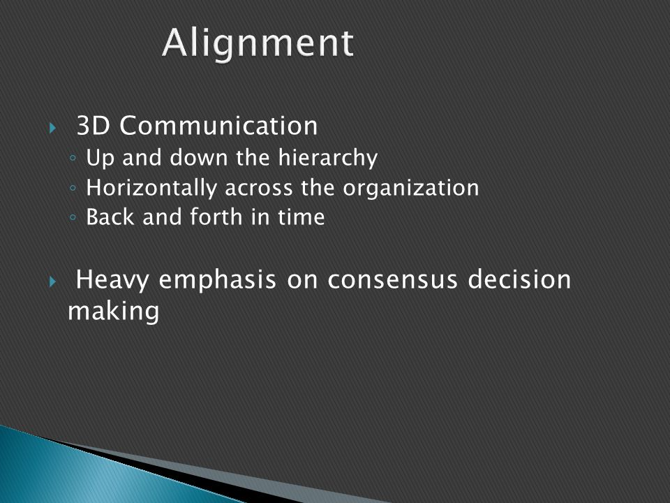 Alignment  3D Communication ◦ Up and down the hierarchy ◦ Horizontally across the organization ◦ Back and forth in time  Heavy emphasis on consensus