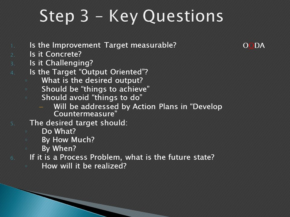 "1. Is the Improvement Target measurable? 2. Is it Concrete? 3. Is it Challenging? 4. Is the Target ""Output Oriented""? ◦ What is the desired output? ◦"