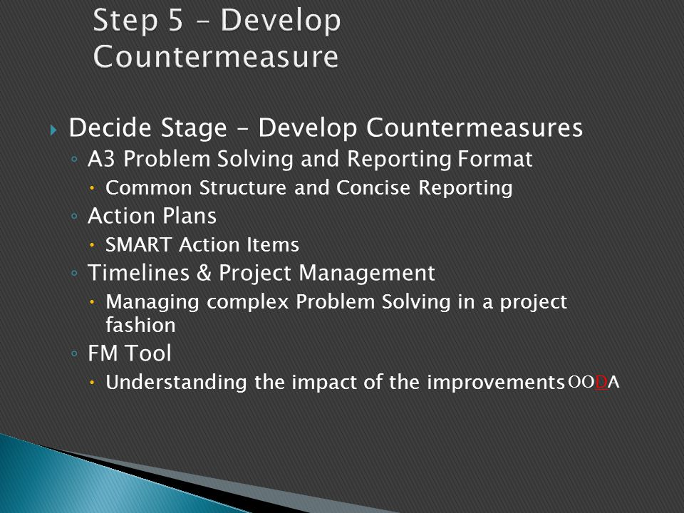  Decide Stage – Develop Countermeasures ◦ A3 Problem Solving and Reporting Format  Common Structure and Concise Reporting ◦ Action Plans  SMART Act