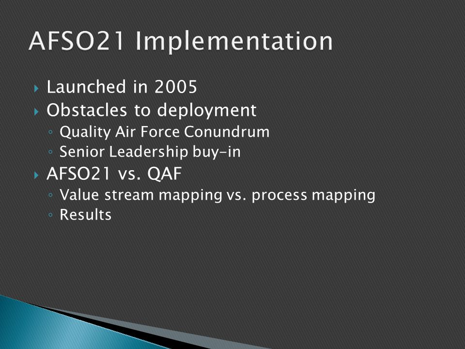  Launched in 2005  Obstacles to deployment ◦ Quality Air Force Conundrum ◦ Senior Leadership buy-in  AFSO21 vs. QAF ◦ Value stream mapping vs. proc