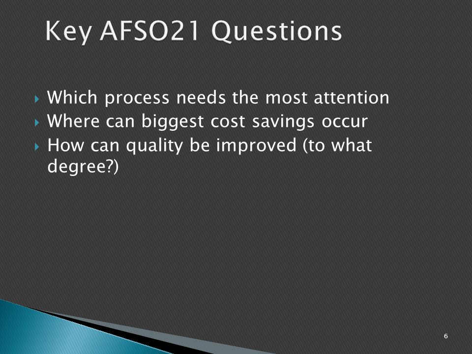 6 Key AFSO21 Questions  Which process needs the most attention  Where can biggest cost savings occur  How can quality be improved (to what degree?)