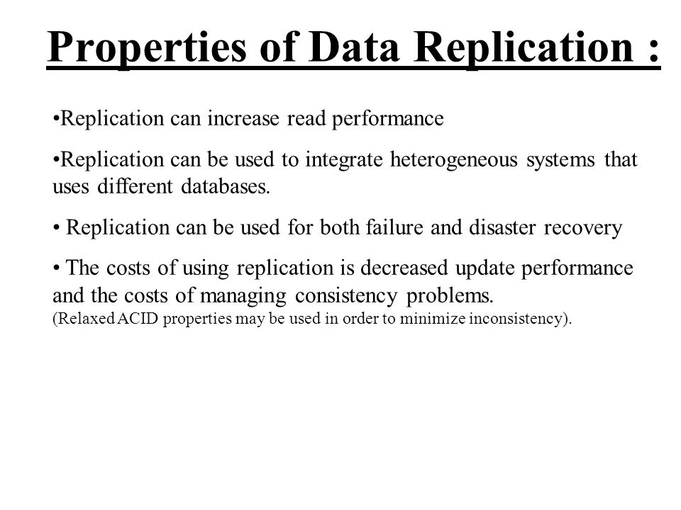 Properties of Data Replication : Replication can increase read performance Replication can be used to integrate heterogeneous systems that uses different databases.