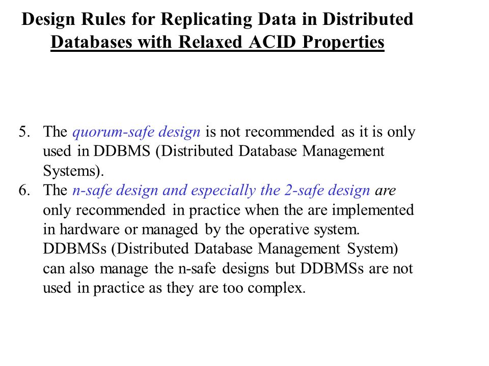 Design Rules for Replicating Data in Distributed Databases with Relaxed ACID Properties 5.The quorum-safe design is not recommended as it is only used in DDBMS (Distributed Database Management Systems).