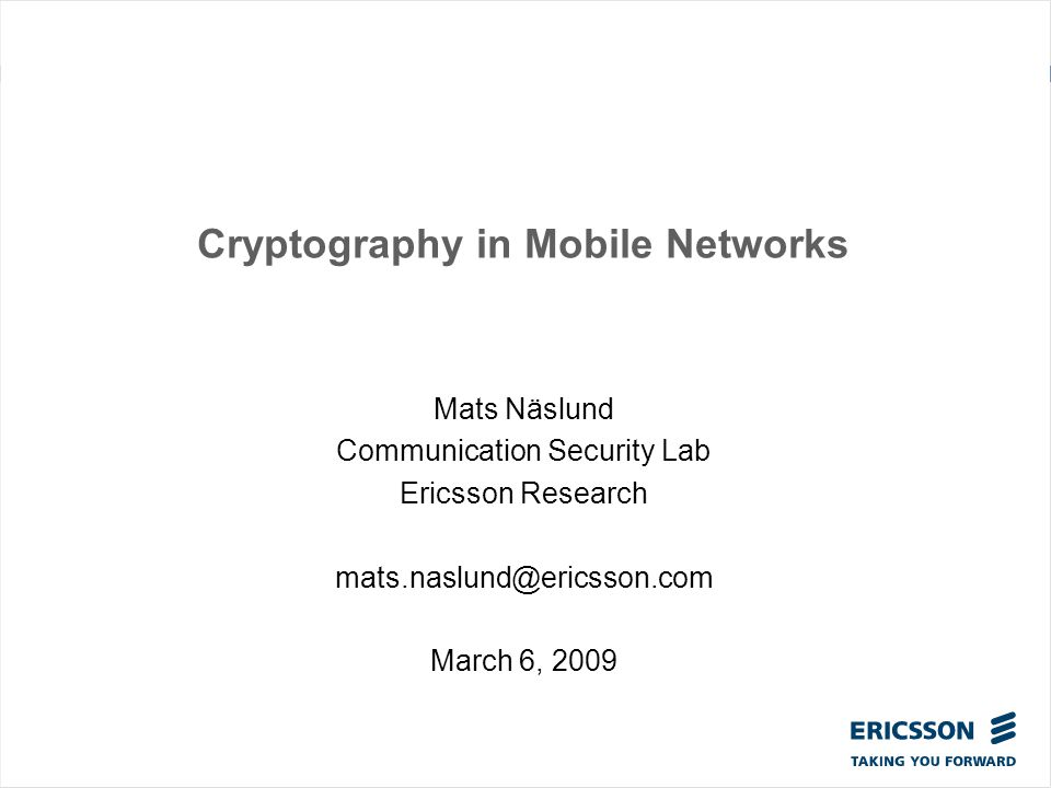 Cryptography in Mobile Networks Mats Näslund Communication Security Lab Ericsson Research mats.naslund@ericsson.com March 6, 2009