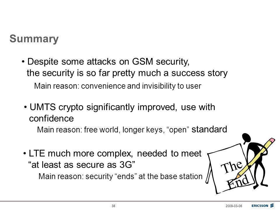 2009-03-0638 Summary Despite some attacks on GSM security, the security is so far pretty much a success story Main reason: convenience and invisibilit
