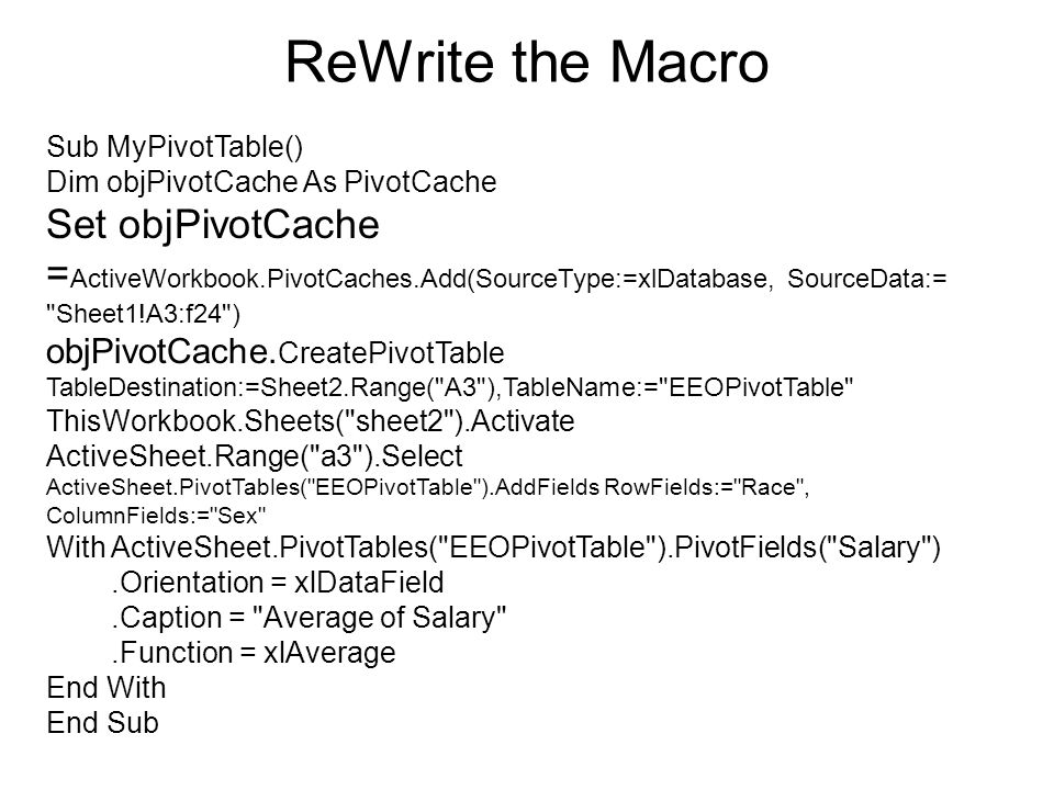 ReWrite the Macro Sub MyPivotTable() Dim objPivotCache As PivotCache Set objPivotCache = ActiveWorkbook.PivotCaches.Add(SourceType:=xlDatabase, Source