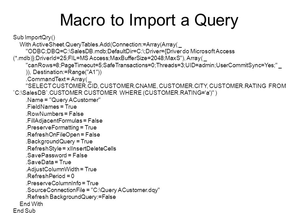 Macro to Import a Query Sub ImportQry() With ActiveSheet.QueryTables.Add(Connection:=Array(Array( _