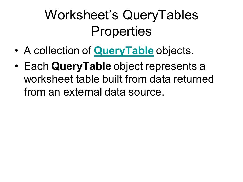 Worksheet's QueryTables Properties A collection of QueryTable objects.QueryTable Each QueryTable object represents a worksheet table built from data r