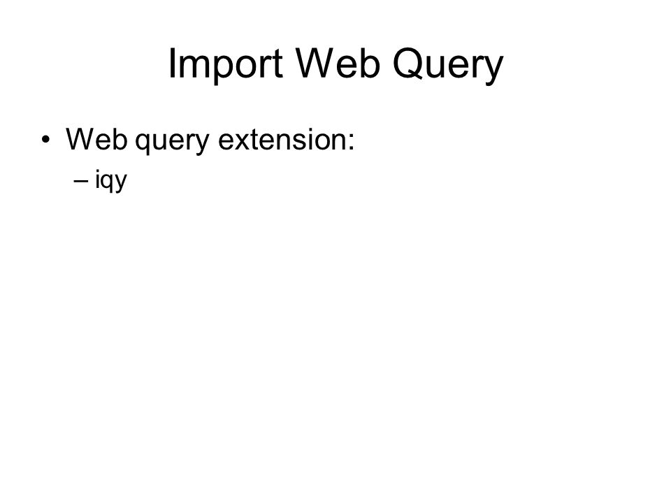 Import Web Query Web query extension: –iqy