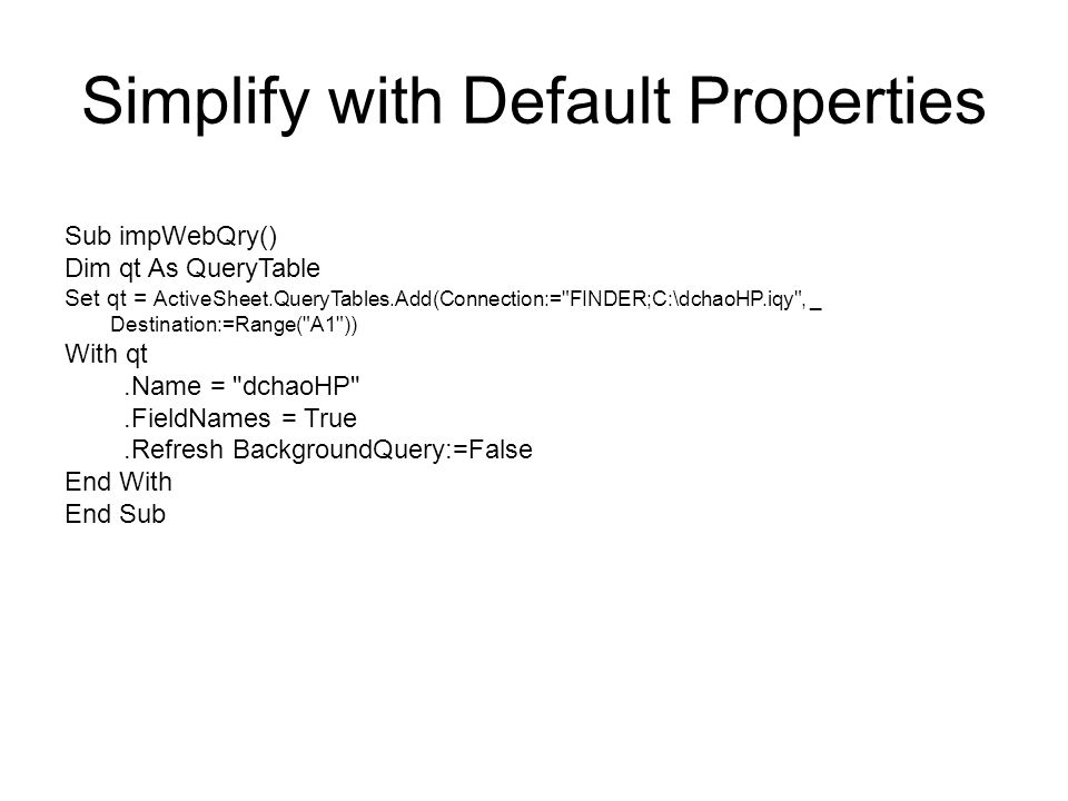 Simplify with Default Properties Sub impWebQry() Dim qt As QueryTable Set qt = ActiveSheet.QueryTables.Add(Connection:=