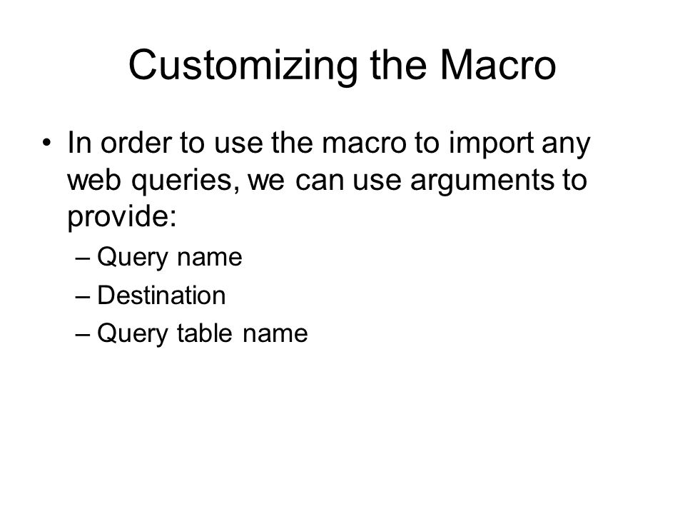 Customizing the Macro In order to use the macro to import any web queries, we can use arguments to provide: –Query name –Destination –Query table name