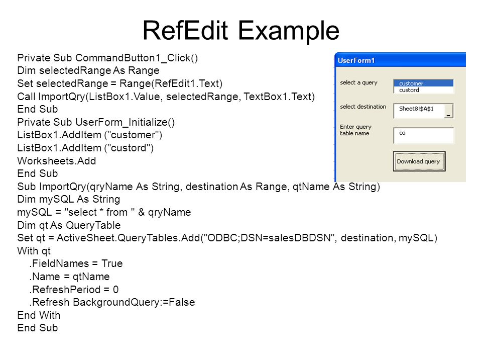 RefEdit Example Private Sub CommandButton1_Click() Dim selectedRange As Range Set selectedRange = Range(RefEdit1.Text) Call ImportQry(ListBox1.Value,