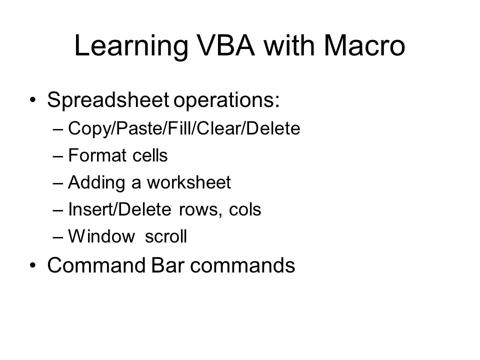 Learning VBA with Macro Spreadsheet operations: –Copy/Paste/Fill/Clear/Delete –Format cells –Adding a worksheet –Insert/Delete rows, cols –Window scro