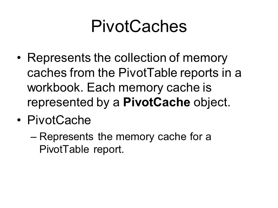 PivotCaches Represents the collection of memory caches from the PivotTable reports in a workbook. Each memory cache is represented by a PivotCache obj