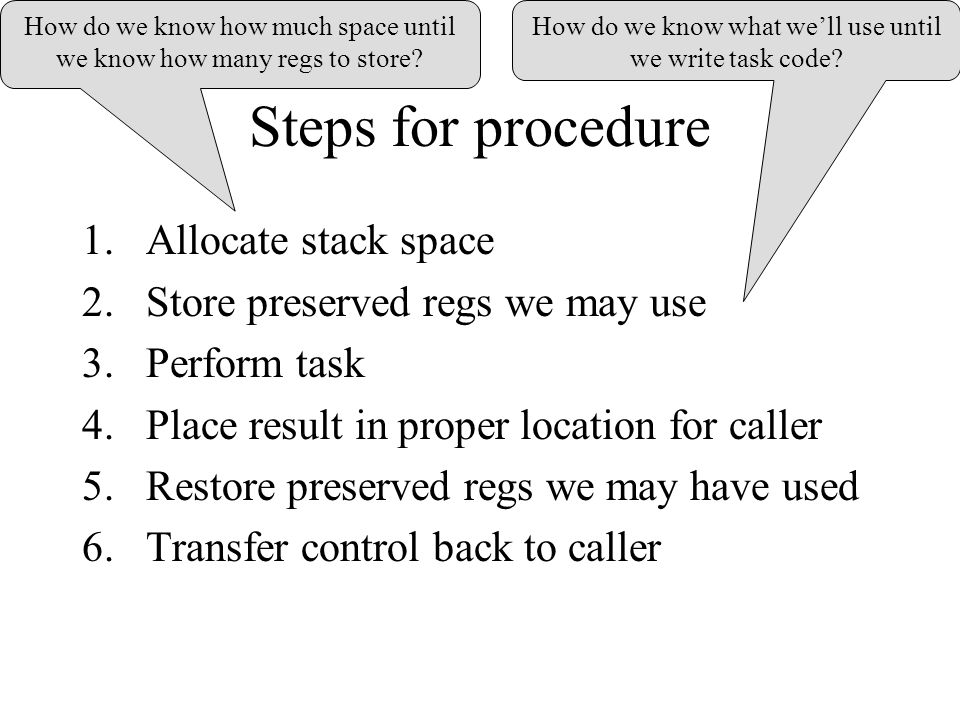 Steps for procedure 1.Allocate stack space 2.Store preserved regs we may use 3.Perform task 4.Place result in proper location for caller 5.Restore preserved regs we may have used 6.Transfer control back to caller How do we know what we'll use until we write task code.