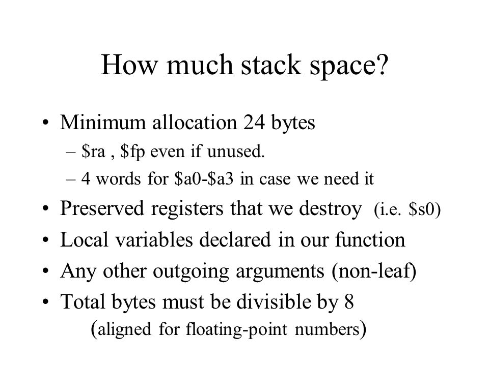 How much stack space. Minimum allocation 24 bytes –$ra, $fp even if unused.