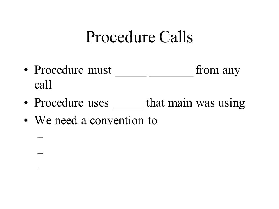 Procedure Calls Procedure must _____ _______ from any call Procedure uses _____ that main was using We need a convention to –