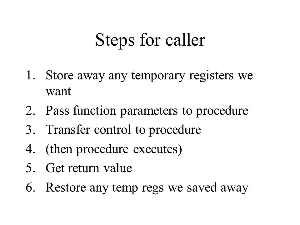 Steps for caller 1.Store away any temporary registers we want 2.Pass function parameters to procedure 3.Transfer control to procedure 4.(then procedure executes) 5.Get return value 6.Restore any temp regs we saved away