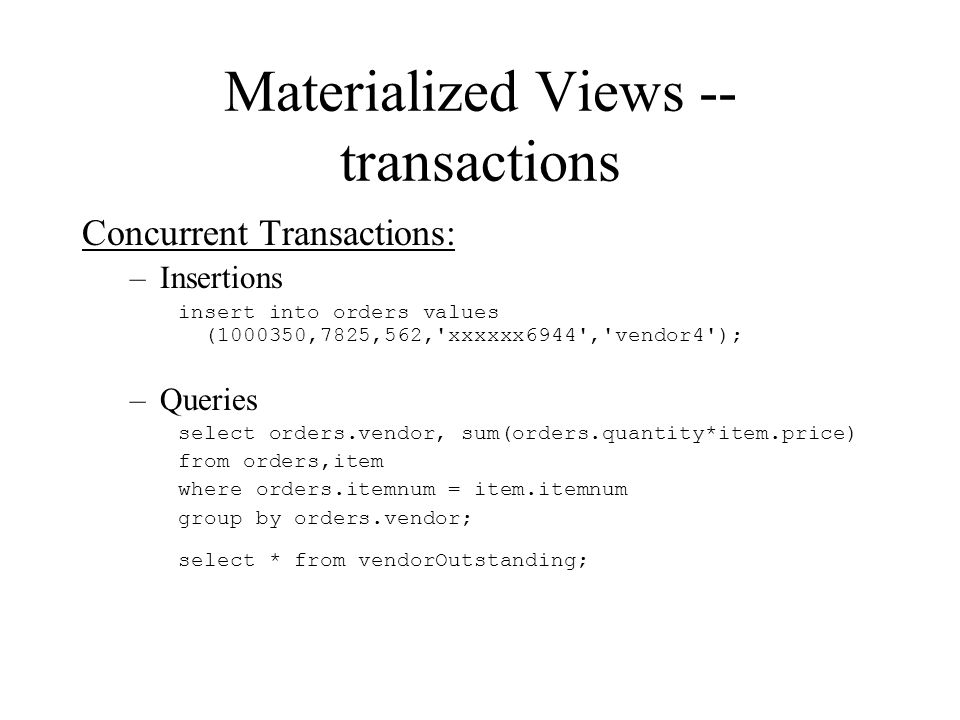 Materialized Views -- transactions Concurrent Transactions: –Insertions insert into orders values (1000350,7825,562, xxxxxx6944 , vendor4 ); –Queries select orders.vendor, sum(orders.quantity*item.price) from orders,item where orders.itemnum = item.itemnum group by orders.vendor; select * from vendorOutstanding;