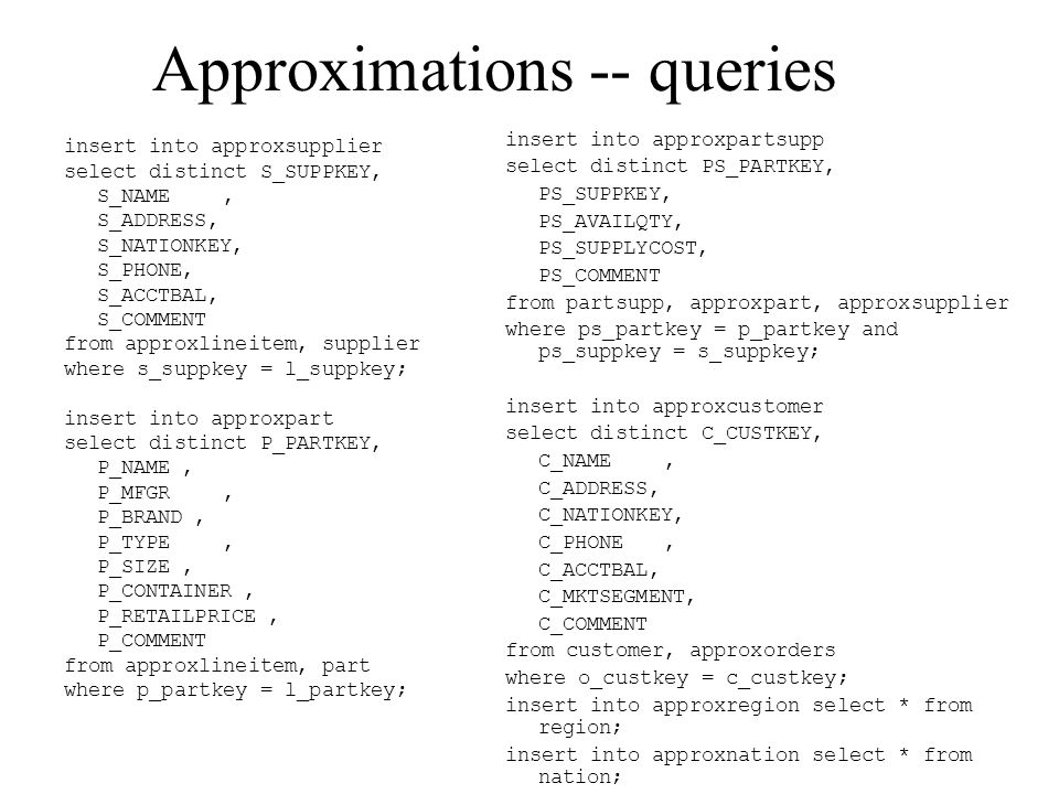 Approximations -- queries insert into approxsupplier select distinct S_SUPPKEY, S_NAME, S_ADDRESS, S_NATIONKEY, S_PHONE, S_ACCTBAL, S_COMMENT from approxlineitem, supplier where s_suppkey = l_suppkey; insert into approxpart select distinct P_PARTKEY, P_NAME, P_MFGR, P_BRAND, P_TYPE, P_SIZE, P_CONTAINER, P_RETAILPRICE, P_COMMENT from approxlineitem, part where p_partkey = l_partkey; insert into approxpartsupp select distinct PS_PARTKEY, PS_SUPPKEY, PS_AVAILQTY, PS_SUPPLYCOST, PS_COMMENT from partsupp, approxpart, approxsupplier where ps_partkey = p_partkey and ps_suppkey = s_suppkey; insert into approxcustomer select distinct C_CUSTKEY, C_NAME, C_ADDRESS, C_NATIONKEY, C_PHONE, C_ACCTBAL, C_MKTSEGMENT, C_COMMENT from customer, approxorders where o_custkey = c_custkey; insert into approxregion select * from region; insert into approxnation select * from nation;