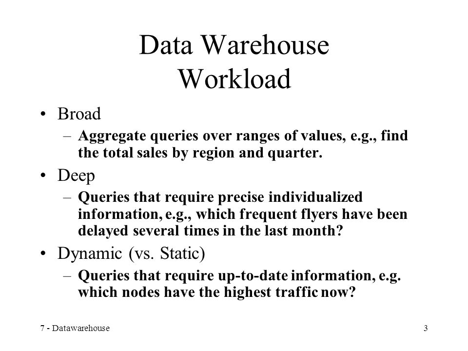 7 - Datawarehouse3 Data Warehouse Workload Broad –Aggregate queries over ranges of values, e.g., find the total sales by region and quarter.