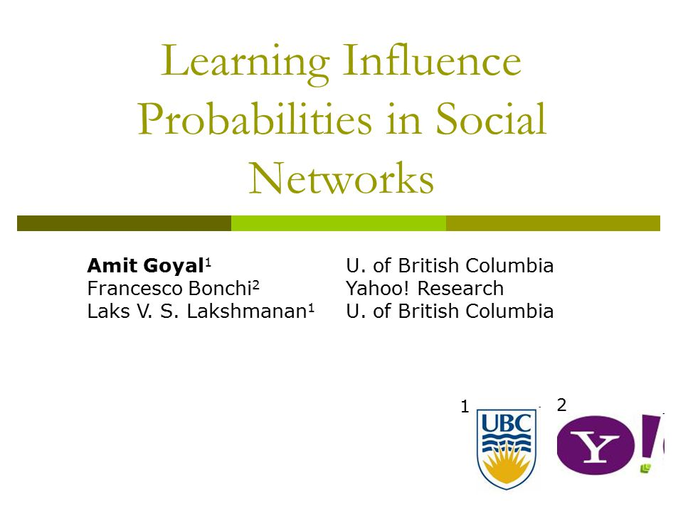 Word of Mouth and Viral Marketing  We are more influenced by our friends than strangers  68% of consumers consult friends and family before purchasing home electronics (Burke 2003) http://people.cs.ubc.ca/~goyal2University of British Columbia, Yahoo.