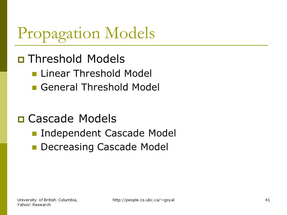 Propagation Models  Threshold Models Linear Threshold Model General Threshold Model  Cascade Models Independent Cascade Model Decreasing Cascade Model http://people.cs.ubc.ca/~goyal41University of British Columbia, Yahoo.