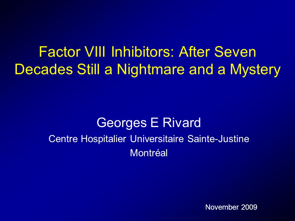 Factor VIII Inhibitors: After Seven Decades Still a Nightmare and a Mystery Georges E Rivard Centre Hospitalier Universitaire Sainte-Justine Montréal November 2009