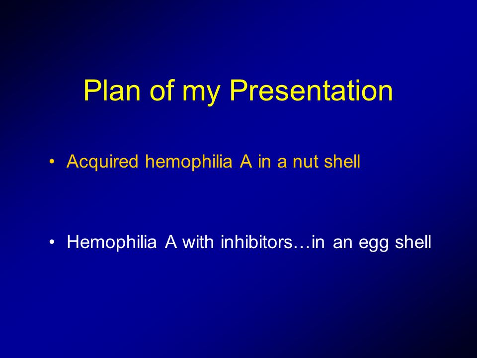Plan of my Presentation Acquired hemophilia A in a nut shell Hemophilia A with inhibitors…in an egg shell