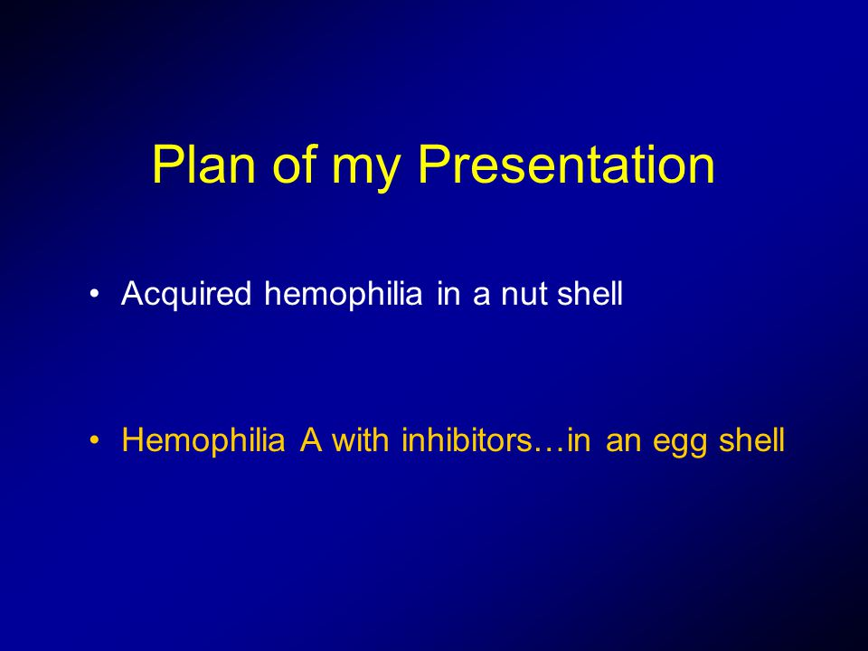 Plan of my Presentation Acquired hemophilia in a nut shell Hemophilia A with inhibitors…in an egg shell