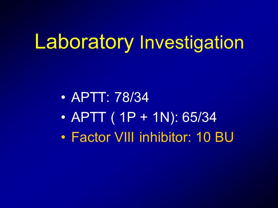 Laboratory Investigation APTT: 78/34 APTT ( 1P + 1N): 65/34 Factor VIII inhibitor: 10 BU