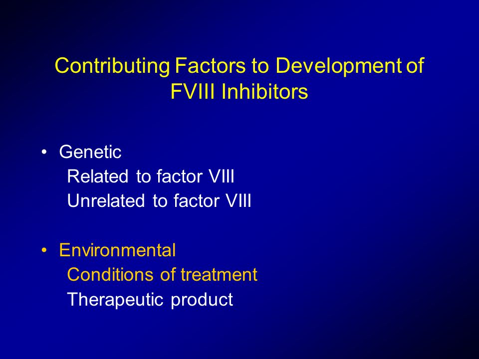 Contributing Factors to Development of FVIII Inhibitors Genetic Related to factor VIII Unrelated to factor VIII Environmental Conditions of treatment Therapeutic product