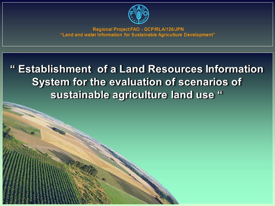 Establishment of a Land Resources Information System for the evaluation of scenarios of sustainable agriculture land use Regional Project FAO - GCP/RLA/126/JPN Land and water Information for Sustainable Agriculture Development