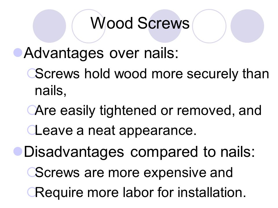 Wood Screws Advantages over nails:  Screws hold wood more securely than nails,  Are easily tightened or removed, and  Leave a neat appearance.