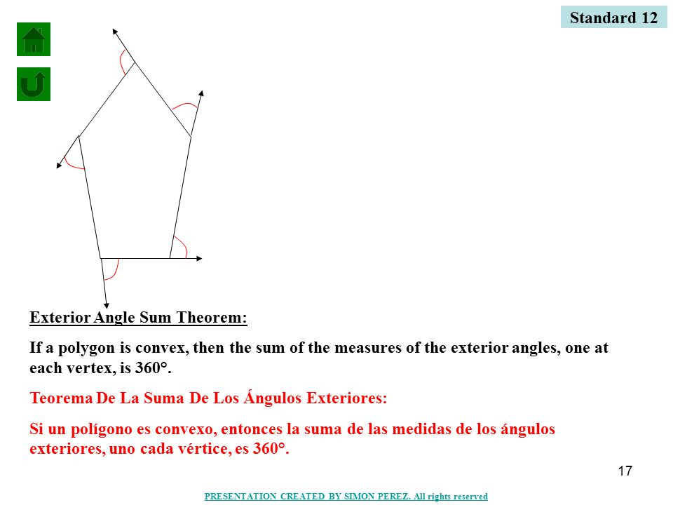 17 Exterior Angle Sum Theorem: If a polygon is convex, then the sum of the measures of the exterior angles, one at each vertex, is 360°. Teorema De La