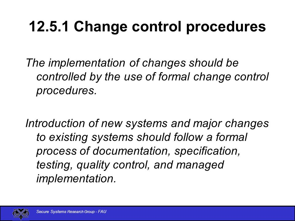 Secure Systems Research Group - FAU 12.5.1 Change control procedures The implementation of changes should be controlled by the use of formal change control procedures.