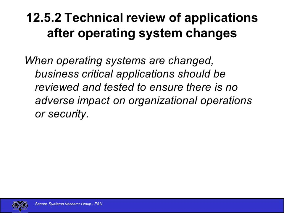 Secure Systems Research Group - FAU 12.5.2 Technical review of applications after operating system changes When operating systems are changed, business critical applications should be reviewed and tested to ensure there is no adverse impact on organizational operations or security.