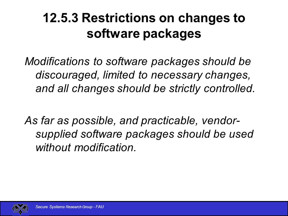 Secure Systems Research Group - FAU 12.5.3 Restrictions on changes to software packages Modifications to software packages should be discouraged, limited to necessary changes, and all changes should be strictly controlled.