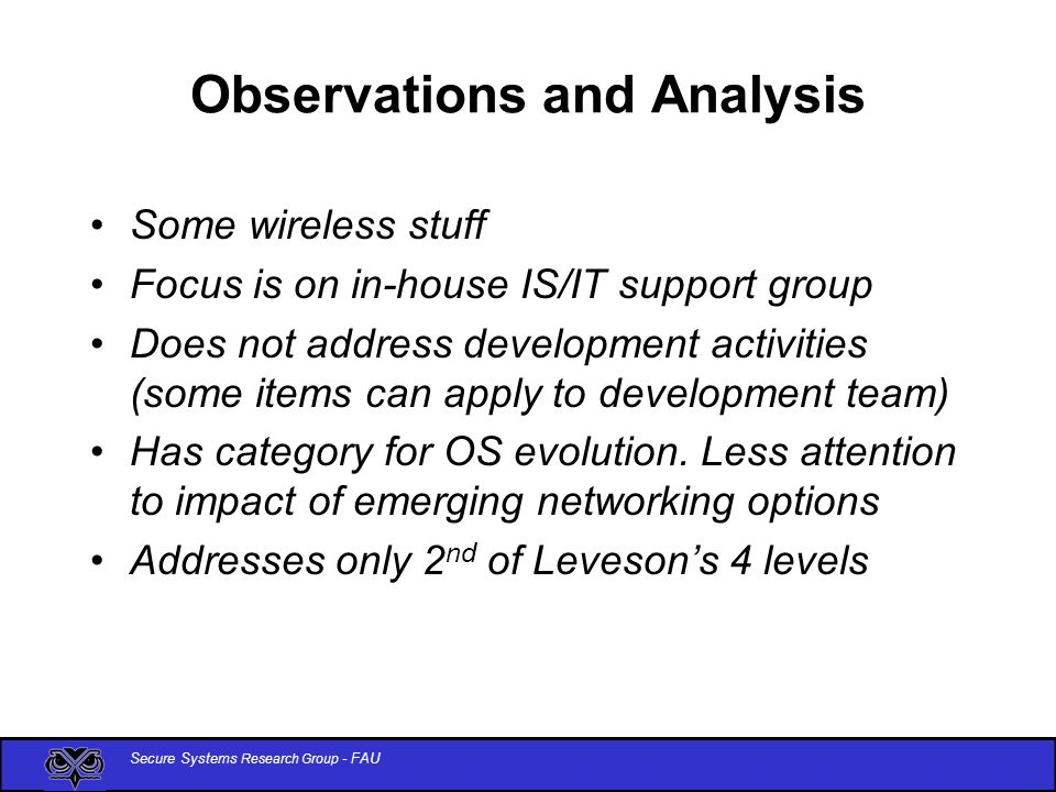 Secure Systems Research Group - FAU Observations and Analysis Some wireless stuff Focus is on in-house IS/IT support group Does not address development activities (some items can apply to development team) Has category for OS evolution.