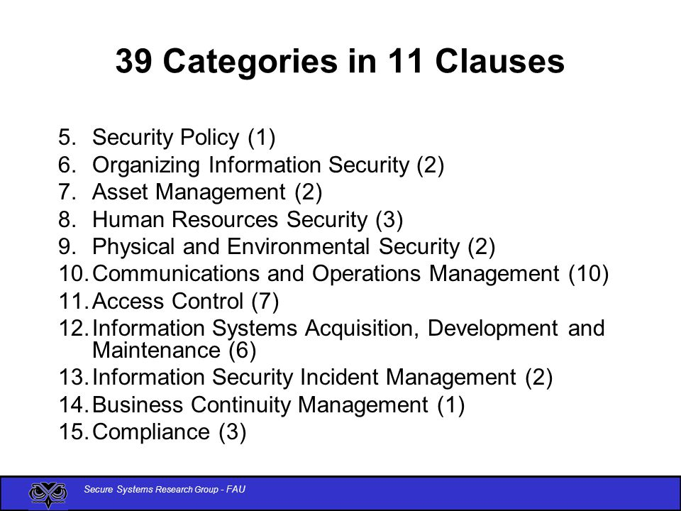 Secure Systems Research Group - FAU 39 Categories in 11 Clauses 5.Security Policy (1) 6.Organizing Information Security (2) 7.Asset Management (2) 8.Human Resources Security (3) 9.Physical and Environmental Security (2) 10.Communications and Operations Management (10) 11.Access Control (7) 12.Information Systems Acquisition, Development and Maintenance (6) 13.Information Security Incident Management (2) 14.Business Continuity Management (1) 15.Compliance (3)
