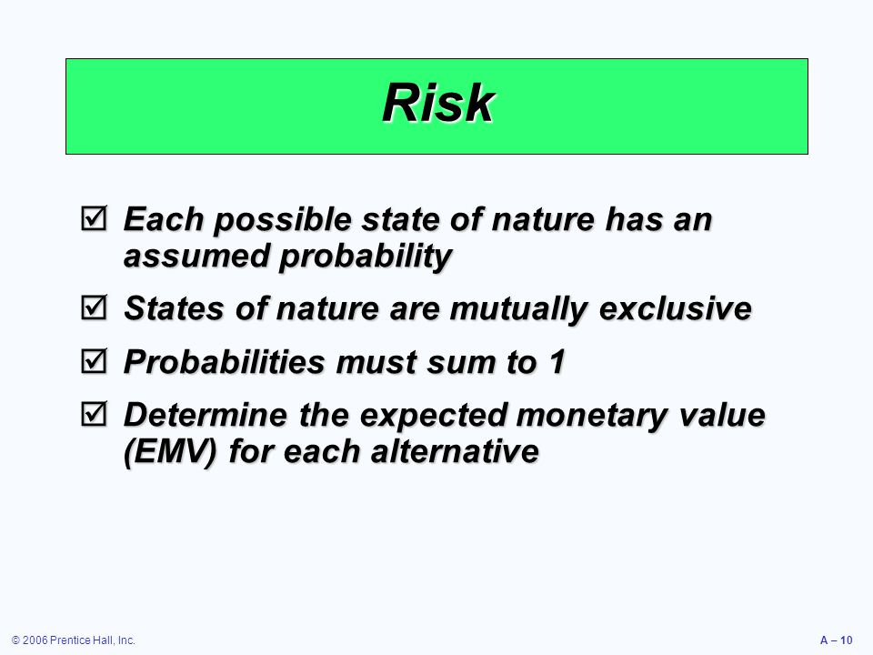 © 2006 Prentice Hall, Inc.A – 10 Risk  Each possible state of nature has an assumed probability  States of nature are mutually exclusive  Probabili