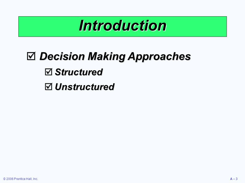 © 2006 Prentice Hall, Inc.A – 3 Introduction  Decision Making Approaches  Structured  Unstructured